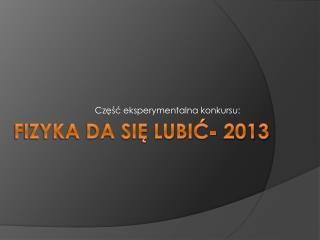 FIZYKA DA SIĘ LUBIĆ- 2013