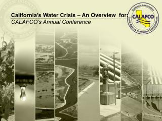 California's Water Crisis – An Overview  for:   CALAFCO's Annual Conference