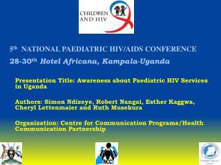 5 th   NATIONAL PAEDIATRIC HIV/AIDS CONFERENCE 28-30 th Hotel Africana, Kampala-Uganda
