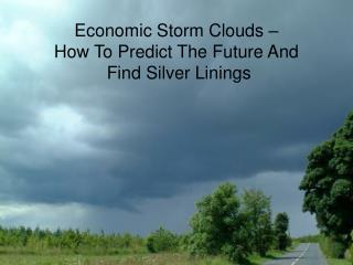 Economic Storm Clouds – How To Predict The Future And  Find Silver Linings