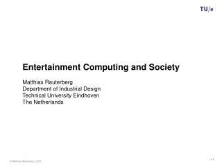 Entertainment Computing and Society Matthias Rauterberg Department of Industrial Design