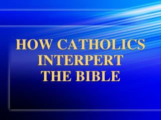 HOW CATHOLICS INTERPERT  THE BIBLE