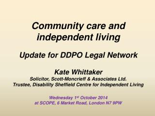Community care and independent living Update for DDPO Legal Network Kate Whittaker