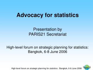 Advocacy for statistics Presentation by PARIS21 Secretariat
