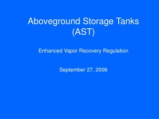Aboveground Storage Tanks (AST) Enhanced Vapor Recovery Regulation September 27, 2006