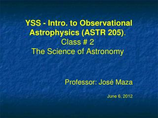 YSS - Intro. to Observational Astrophysics (ASTR 205) . Class # 2 The Science of Astronomy