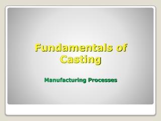 Fundamentals of  Casting Manufacturing Processes