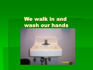 We walk in and  		wash our hands