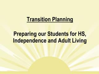 Transition Planning Preparing our Students for HS, Independence and Adult Living