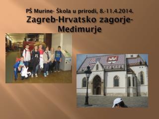 PŠ Murine- Škola u prirodi, 8.-11.4.2014. Zagreb-Hrvatsko zagorje-Međimurje