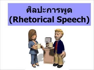 ศิลปะการพูด ( Rhetorical Speech)