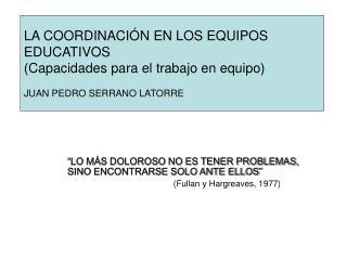 LA COORDINACI N EN LOS EQUIPOS EDUCATIVOS Capacidades para el trabajo en equipo  JUAN PEDRO SERRANO LATORRE