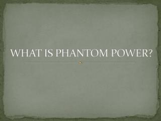 WHAT IS PHANTOM POWER?