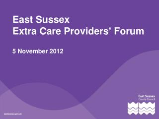 East Sussex  Extra Care Providers' Forum 5 November 2012