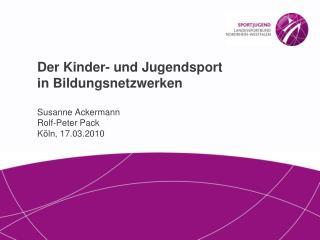 Der Kinder- und Jugendsport in Bildungsnetzwerken  Susanne Ackermann Rolf-Peter Pack K ln, 17.03.2010