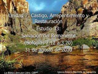 Unidad 7: Castigo, Arrepentimiento y Restauraci n Estudio 33:  Salvaci n del Remanente Sofon as 2.12 a 3.20  31 de agost