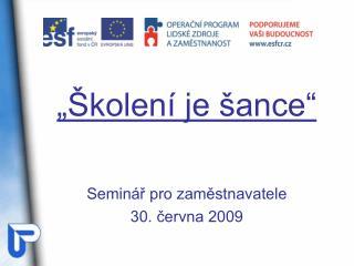 """""""Školení je šance"""" Seminář pro zaměstnavatele 30. června 2009"""