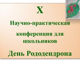 X Научно-практическая  конференция для школьников День Рододендрона