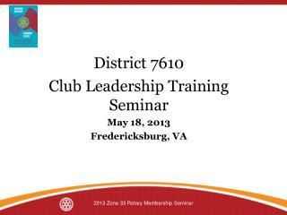 District 7610 Club Leadership Training Seminar May 18, 2013 Fredericksburg, VA
