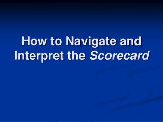 How to Navigate and Interpret the  Scorecard