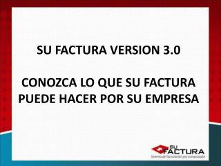 SU FACTURA VERSION 3.0 CONOZCA LO QUE SU FACTURA PUEDE HACER POR SU EMPRESA