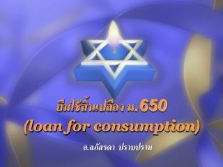 ยืมใช้สิ้นเปลือง ม.650 ( loan for consumption )