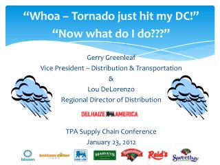 Whoa   Tornado just hit my DC    Now what do I do   Gerry Greenleaf Vice President   Distribution  Transportation  Lou