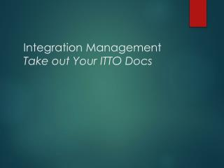 Integration Management Take out Your ITTO Docs