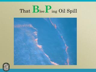 That B lee P ing Oil Spill