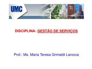 DISCIPLINA:  GESTÃO DE SERVIÇOS Prof.: Ms. Maria Teresa Grimaldi Larocca