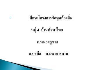ศึกษาโครงการข้อมูลท้องถิ่น หมู่  4   บ้านหัวนาไทย  ต . หนองคูขาด