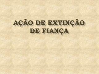 AÇÃO DE EXTINÇÃO  DE FIANÇA