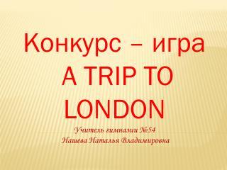 Конкурс – игра  A TRIP TO LONDON Учитель гимназии №54 Нашева  Наталья Владимировна