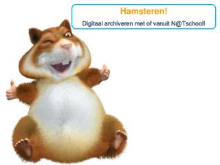 Hamsteren! Digitaal archiveren met of vanuit N@ Tschool !
