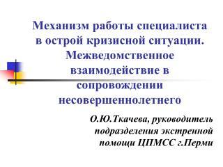 О.Ю.Ткачева, руководитель подразделения экстренной помощи ЦПМСС г.Перми