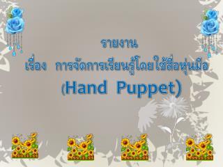 รายงาน เรื่อง  การจัดการเรียนรู้โดยใช้สื่อหุ่นมือ   ( Hand  Puppet)