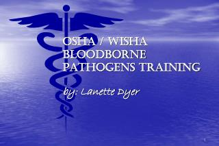 OSHA / WISHA BLOODBORNE PATHOGENS TRAINING by: Lanette Dyer