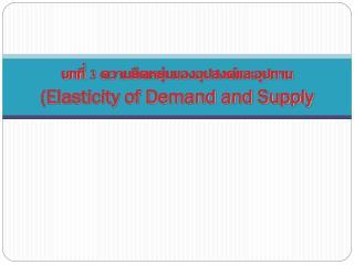 บทที่  3  ความยืดหยุ่นของอุปสงค์และอุปทาน (Elasticity of Demand and Supply