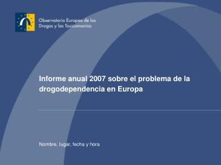 Informe anual 2007 sobre el problema de la drogodependencia en Europa