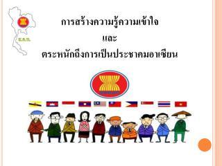 การสร้างความรู้ความเข้าใจ  และ ตระหนักถึงการเป็นประชาคมอาเซียน