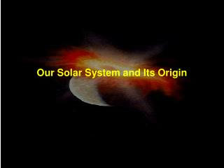 Our Solar System and Its Origin
