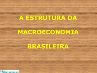 A ESTRUTURA DA  MACROECONOMIA  BRASILEIRA