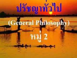 ปรัชญาทั่วไป (General Philosophy) หมู่ 2