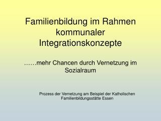 Familienbildung im Rahmen kommunaler  Integrationskonzepte    mehr Chancen durch Vernetzung im Sozialraum