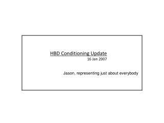 HBD Conditioning Update 16 Jan 2007