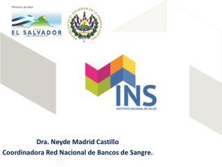 Dra. Neyde Madrid Castillo Coordinadora  Red Nacional de Bancos de Sangre.