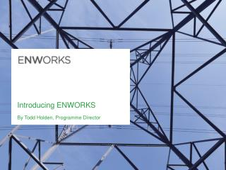 Introducing ENWORKS By Todd Holden, Programme Director