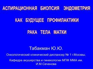Табакман Ю.Ю. Онкологический клинический диспансер № 1 г.Москвы.