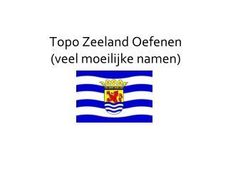 Topo Zeeland Oefenen  (veel moeilijke namen)