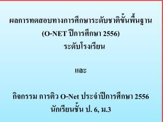 ผล การทดสอบทางการศึกษาระดับชาติขั้นพื้นฐาน   ( O-NET  ปีการศึกษา 255 6 )    ระดับ โรงเรียน และ